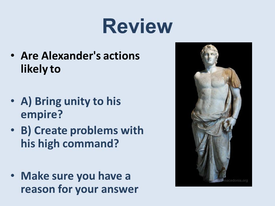 Review Are Alexander s actions likely to A) Bring unity to his empire.