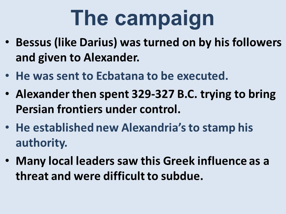 The campaign Bessus (like Darius) was turned on by his followers and given to Alexander.