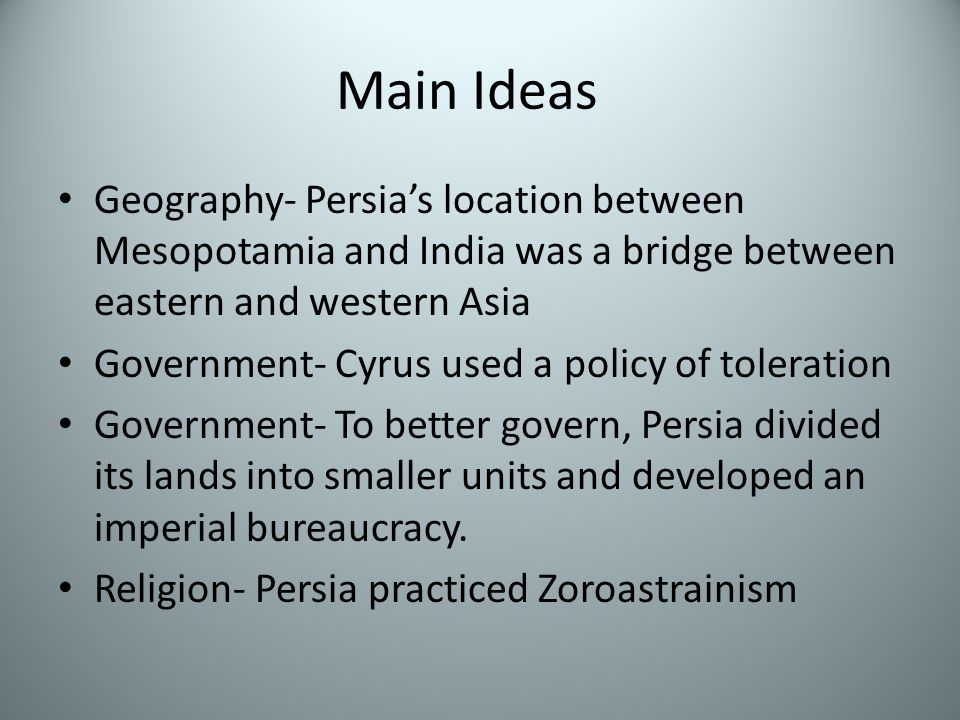 Main Ideas Geography- Persia's location between Mesopotamia and India was a bridge between eastern and western Asia Government- Cyrus used a policy of toleration Government- To better govern, Persia divided its lands into smaller units and developed an imperial bureaucracy.