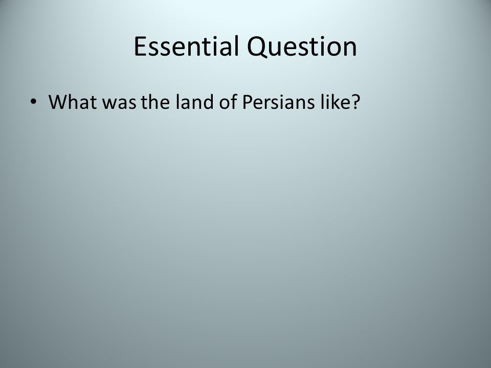 Essential Question What was the land of Persians like?