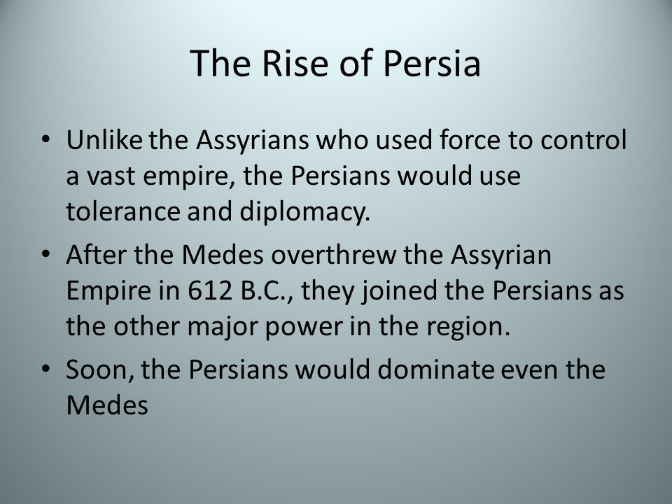 The Rise of Persia Unlike the Assyrians who used force to control a vast empire, the Persians would use tolerance and diplomacy.