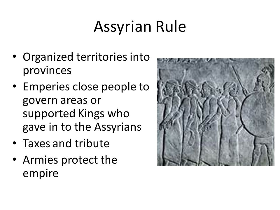 Assyrian Rule Organized territories into provinces Emperies close people to govern areas or supported Kings who gave in to the Assyrians Taxes and tribute Armies protect the empire