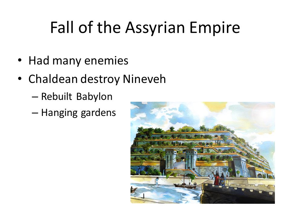 Fall of the Assyrian Empire Had many enemies Chaldean destroy Nineveh – Rebuilt Babylon – Hanging gardens