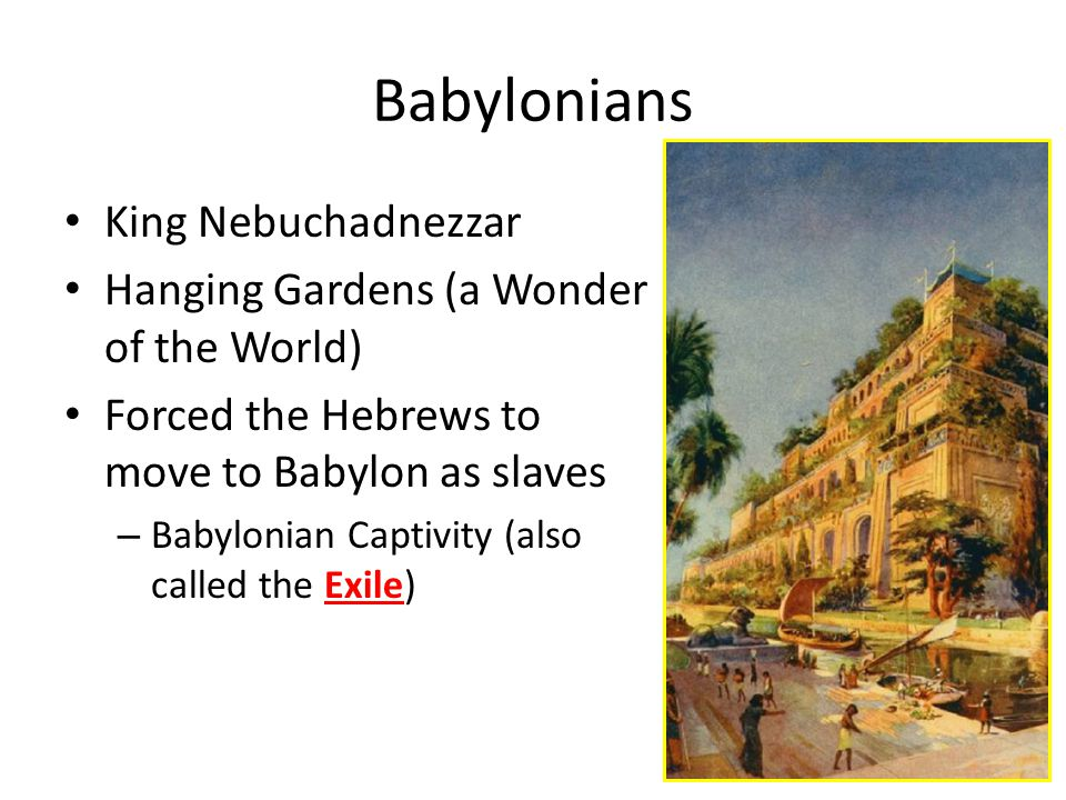 Babylonians King Nebuchadnezzar Hanging Gardens (a Wonder of the World) Forced the Hebrews to move to Babylon as slaves – Babylonian Captivity (also called the Exile)