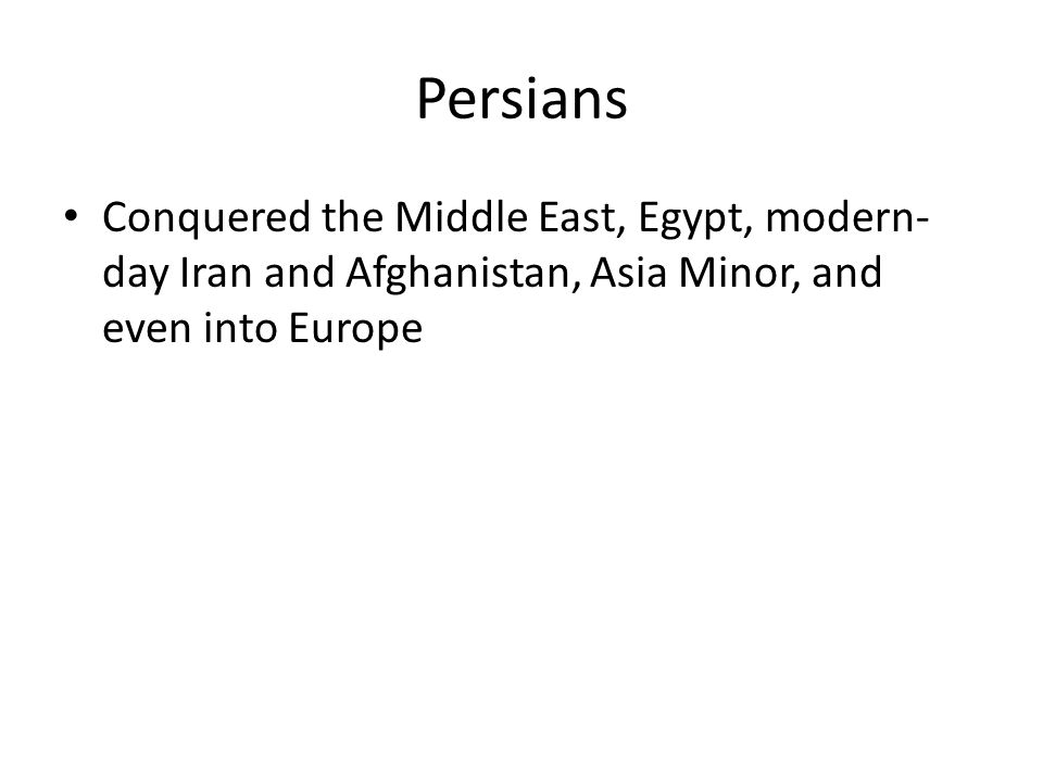 Persians Conquered the Middle East, Egypt, modern- day Iran and Afghanistan, Asia Minor, and even into Europe