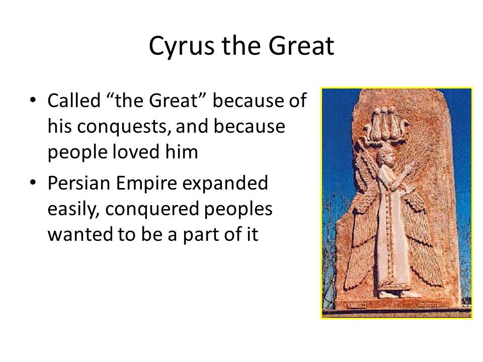 Cyrus the Great Called the Great because of his conquests, and because people loved him Persian Empire expanded easily, conquered peoples wanted to be a part of it