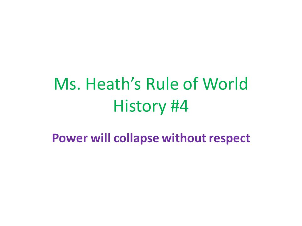 Ms. Heath's Rule of World History #4 Power will collapse without respect