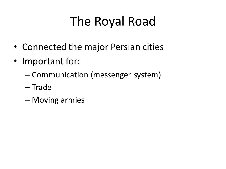The Royal Road Connected the major Persian cities Important for: – Communication (messenger system) – Trade – Moving armies