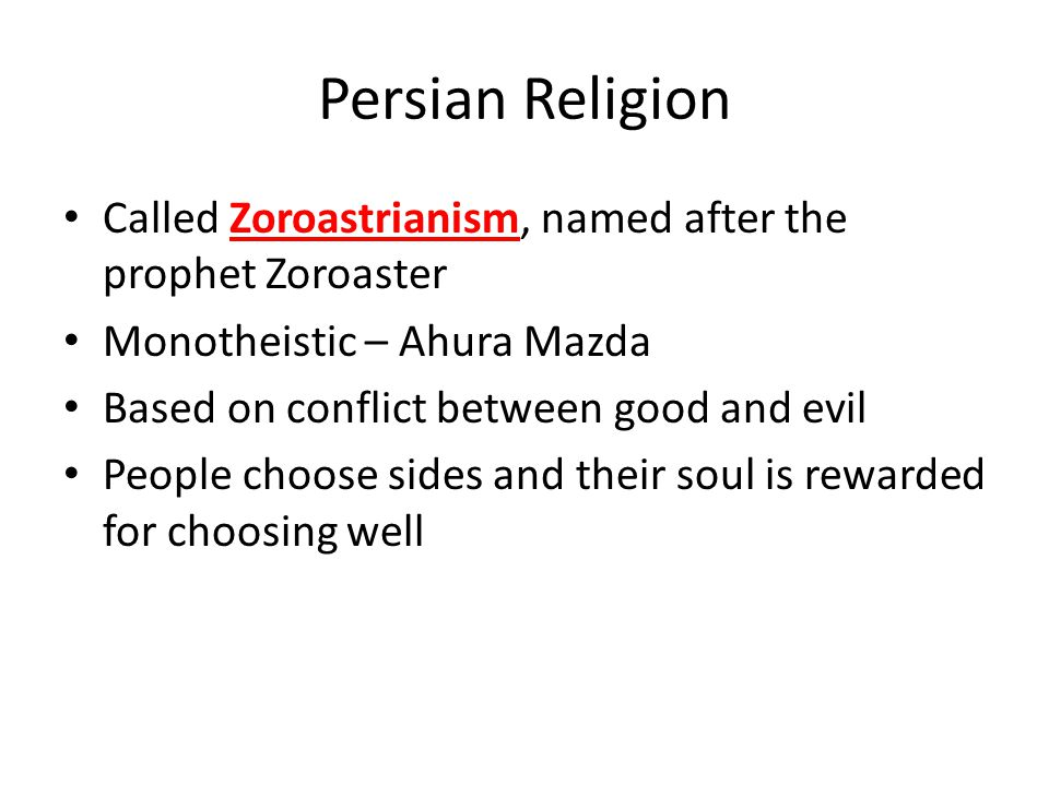 Persian Religion Called Zoroastrianism, named after the prophet Zoroaster Monotheistic – Ahura Mazda Based on conflict between good and evil People choose sides and their soul is rewarded for choosing well