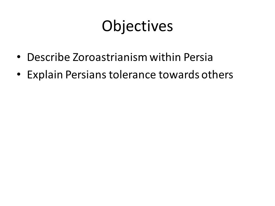 Objectives Describe Zoroastrianism within Persia Explain Persians tolerance towards others