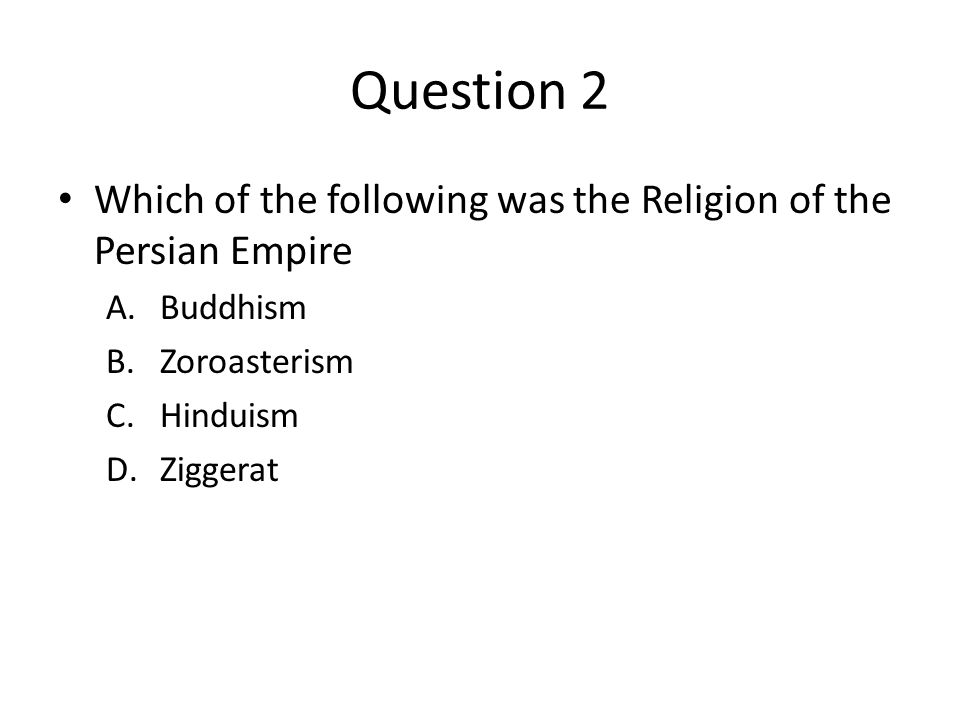 Question 2 Which of the following was the Religion of the Persian Empire A.Buddhism B.Zoroasterism C.Hinduism D.Ziggerat