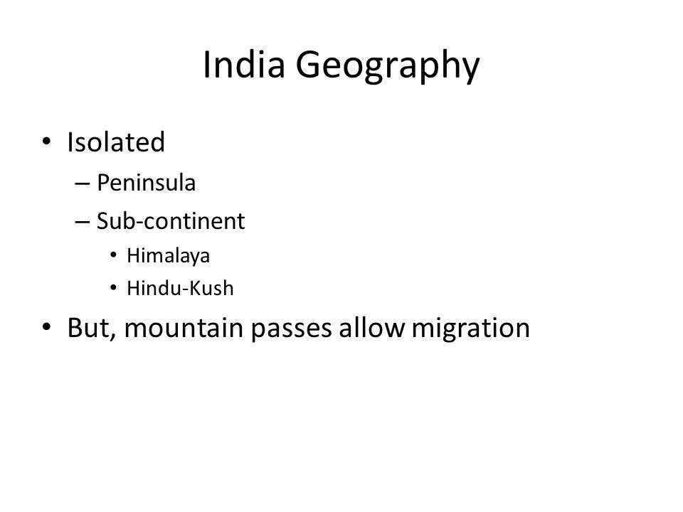 India Geography Isolated – Peninsula – Sub-continent Himalaya Hindu-Kush But, mountain passes allow migration