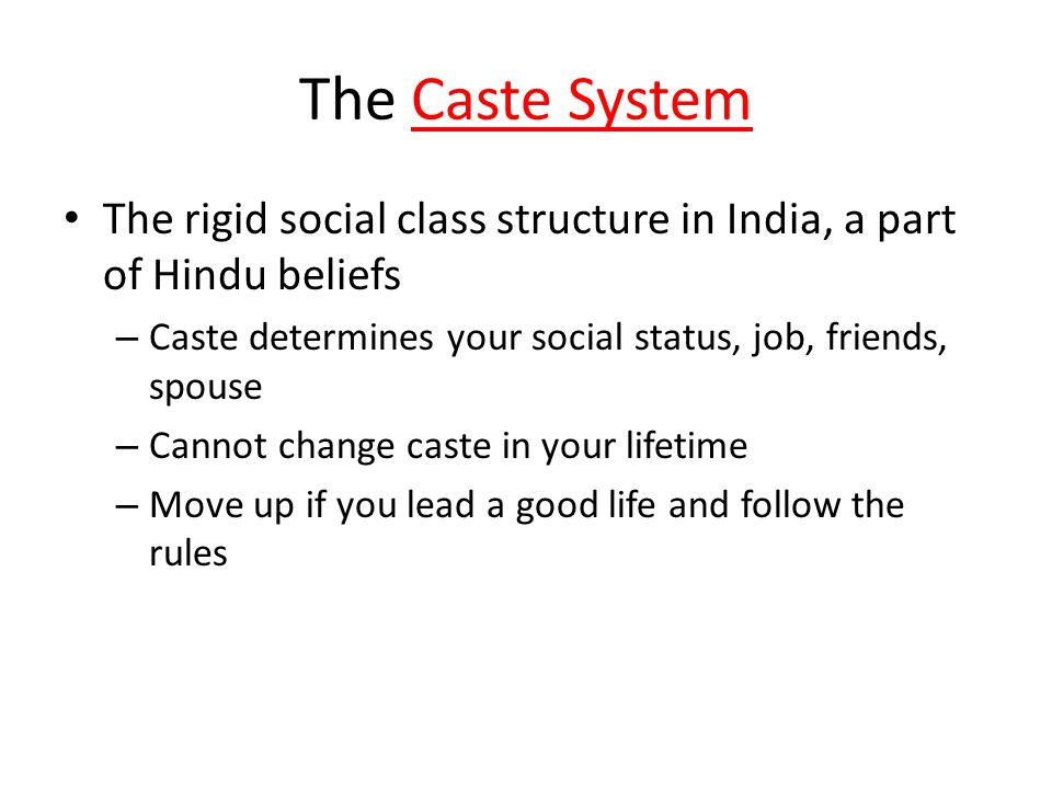 The Caste System The rigid social class structure in India, a part of Hindu beliefs – Caste determines your social status, job, friends, spouse – Cannot change caste in your lifetime – Move up if you lead a good life and follow the rules