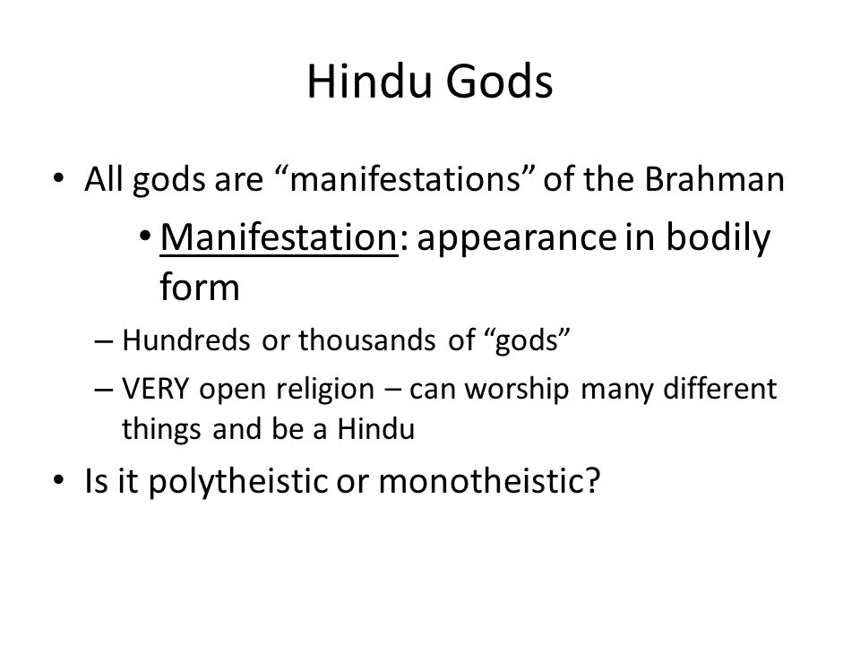Hindu Gods All gods are manifestations of the Brahman Manifestation: appearance in bodily form – Hundreds or thousands of gods – VERY open religion – can worship many different things and be a Hindu Is it polytheistic or monotheistic?