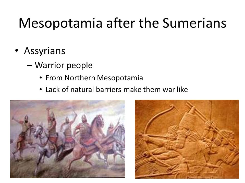 Mesopotamia after the Sumerians Assyrians – Warrior people From Northern Mesopotamia Lack of natural barriers make them war like