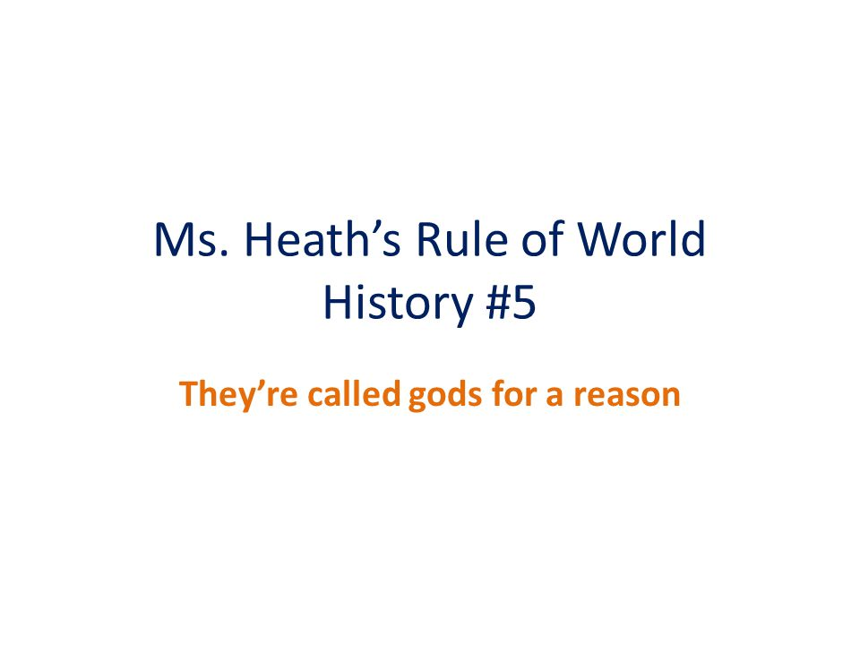 Ms. Heath's Rule of World History #5 They're called gods for a reason
