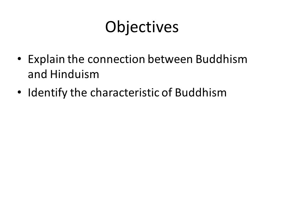 Objectives Explain the connection between Buddhism and Hinduism Identify the characteristic of Buddhism