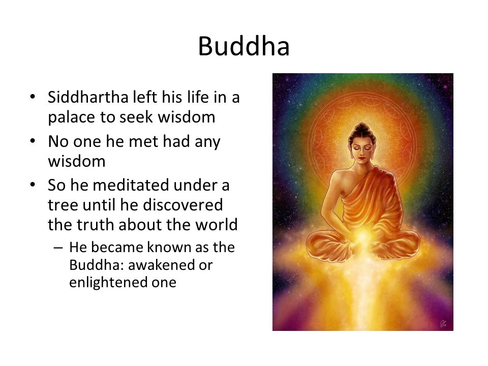 Buddha Siddhartha left his life in a palace to seek wisdom No one he met had any wisdom So he meditated under a tree until he discovered the truth about the world – He became known as the Buddha: awakened or enlightened one