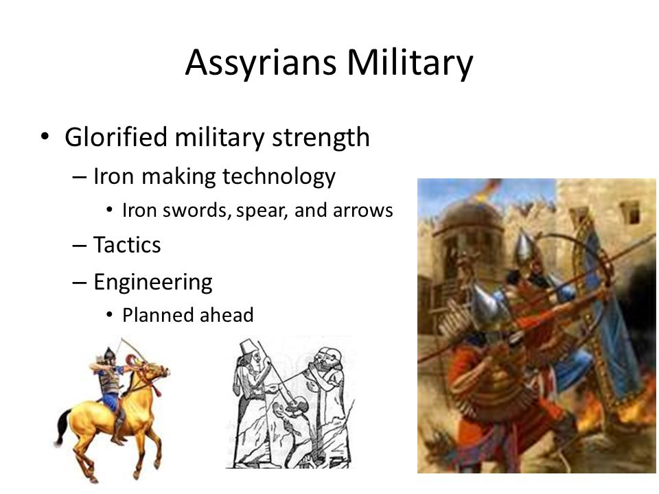 Assyrians Military Glorified military strength – Iron making technology Iron swords, spear, and arrows – Tactics – Engineering Planned ahead