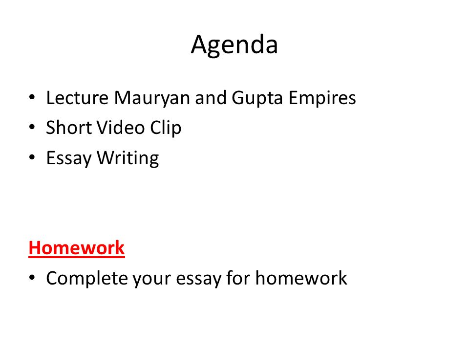 Agenda Lecture Mauryan and Gupta Empires Short Video Clip Essay Writing Homework Complete your essay for homework