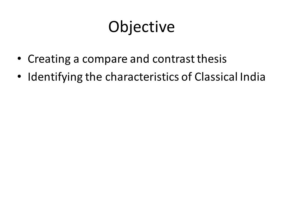 Objective Creating a compare and contrast thesis Identifying the characteristics of Classical India