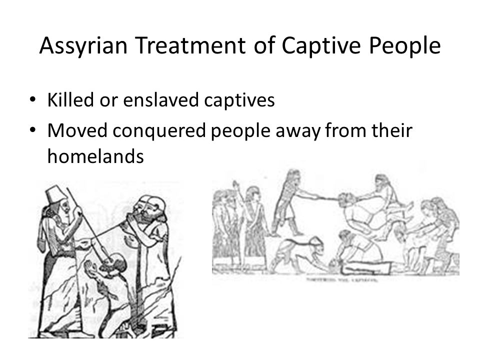 Assyrian Treatment of Captive People Killed or enslaved captives Moved conquered people away from their homelands