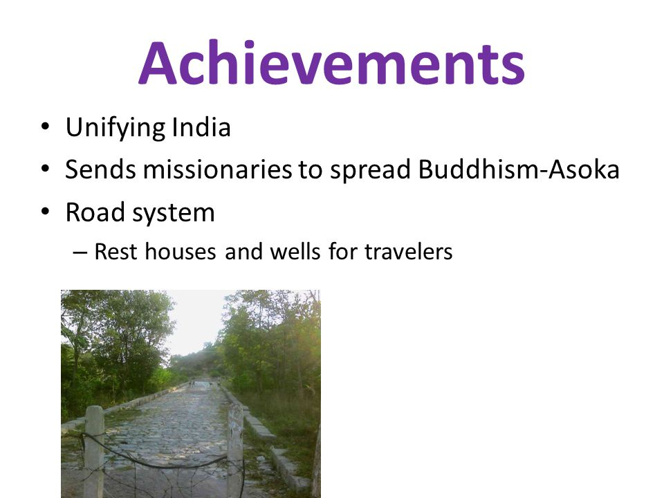 Achievements Unifying India Sends missionaries to spread Buddhism-Asoka Road system – Rest houses and wells for travelers