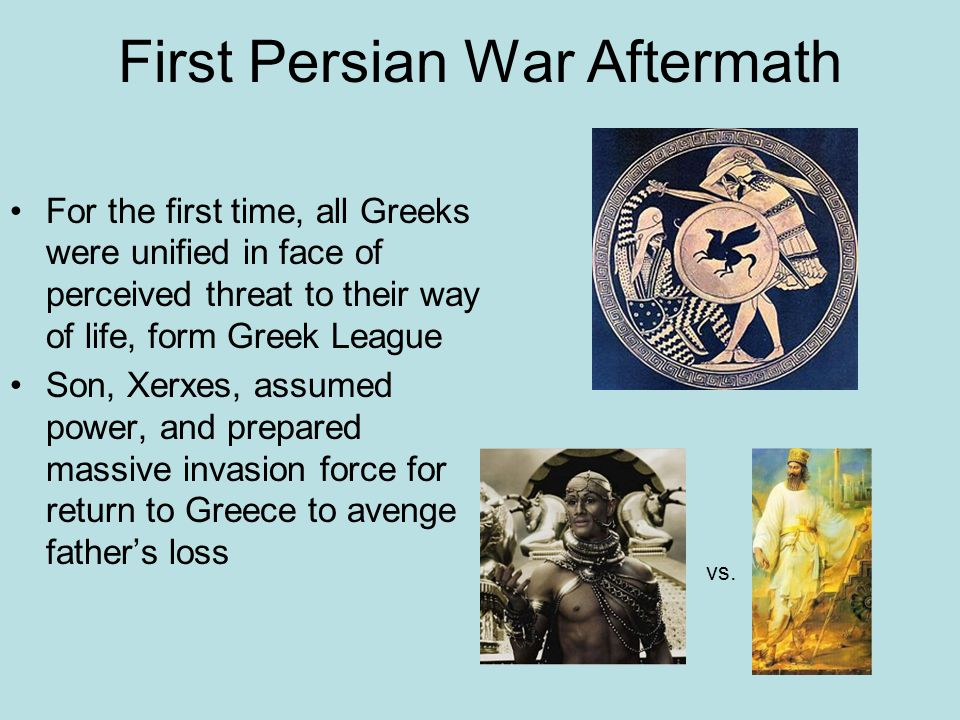 First Persian War Aftermath For the first time, all Greeks were unified in face of perceived threat to their way of life, form Greek League Son, Xerxes, assumed power, and prepared massive invasion force for return to Greece to avenge father's loss vs.