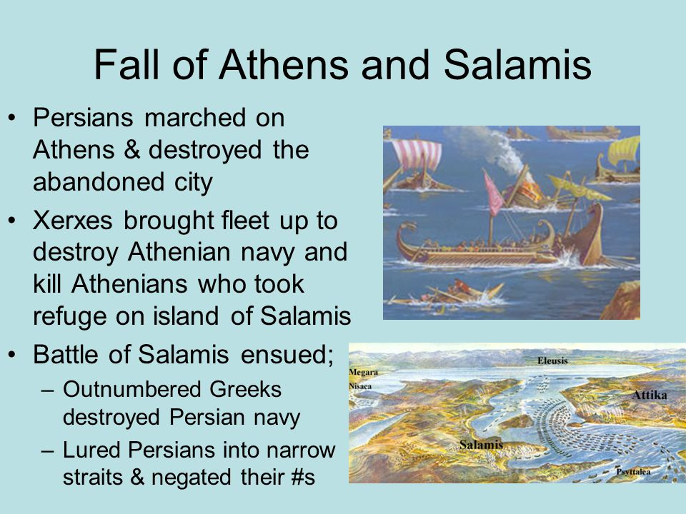 Fall of Athens and Salamis Persians marched on Athens & destroyed the abandoned city Xerxes brought fleet up to destroy Athenian navy and kill Athenians who took refuge on island of Salamis Battle of Salamis ensued; –Outnumbered Greeks destroyed Persian navy –Lured Persians into narrow straits & negated their #s