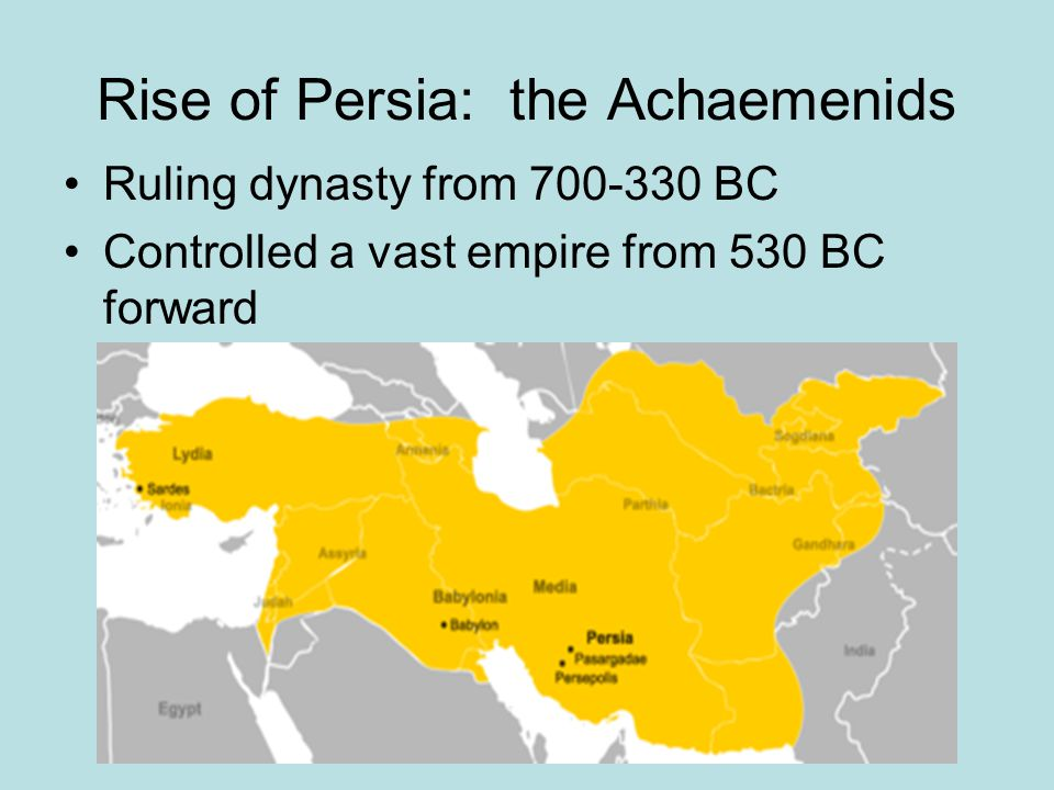 Rise of Persia: the Achaemenids Ruling dynasty from 700-330 BC Controlled a vast empire from 530 BC forward