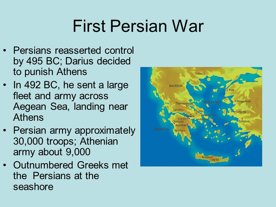 First Persian War Persians reasserted control by 495 BC; Darius decided to punish Athens In 492 BC, he sent a large fleet and army across Aegean Sea, landing near Athens Persian army approximately 30,000 troops; Athenian army about 9,000 Outnumbered Greeks met the Persians at the seashore