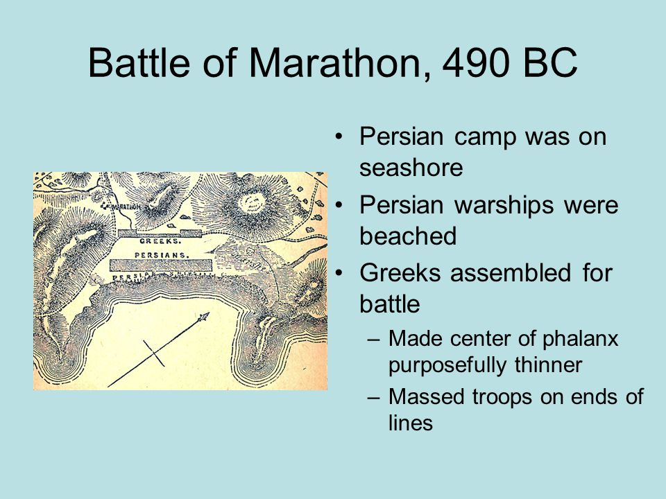 Battle of Marathon, 490 BC Persian camp was on seashore Persian warships were beached Greeks assembled for battle –Made center of phalanx purposefully thinner –Massed troops on ends of lines