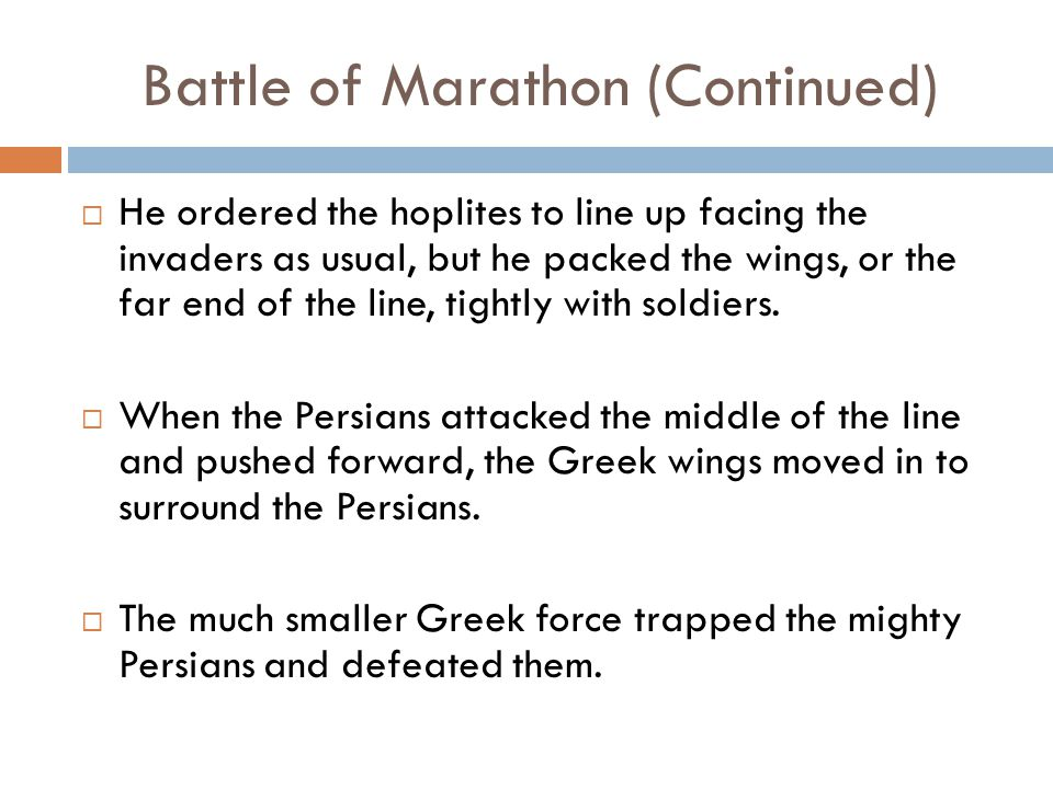 Battle of Marathon (Continued)  He ordered the hoplites to line up facing the invaders as usual, but he packed the wings, or the far end of the line, tightly with soldiers.
