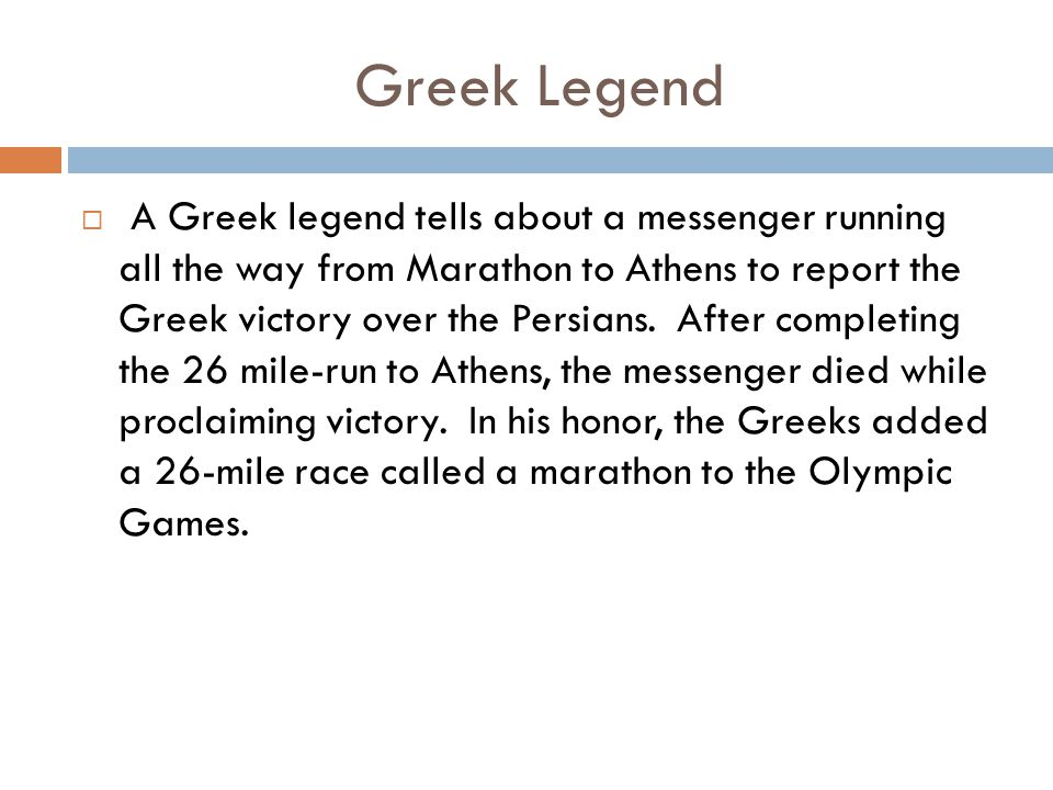 Greek Legend  A Greek legend tells about a messenger running all the way from Marathon to Athens to report the Greek victory over the Persians.