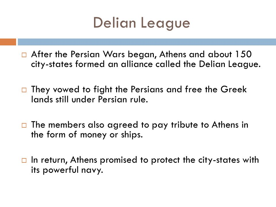 Delian League  After the Persian Wars began, Athens and about 150 city-states formed an alliance called the Delian League.