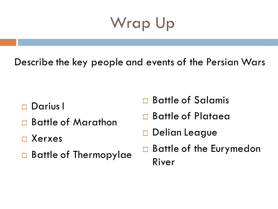 Wrap Up  Darius I  Battle of Marathon  Xerxes  Battle of Thermopylae  Battle of Salamis  Battle of Plataea  Delian League  Battle of the Eurymedon River Describe the key people and events of the Persian Wars