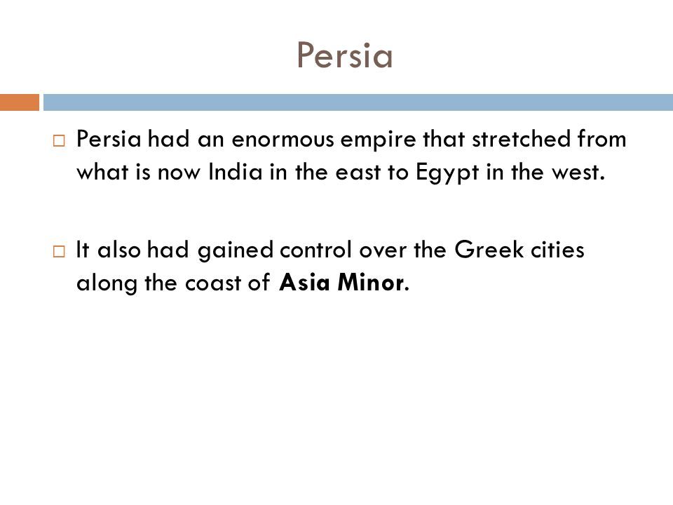 Persia  Persia had an enormous empire that stretched from what is now India in the east to Egypt in the west.