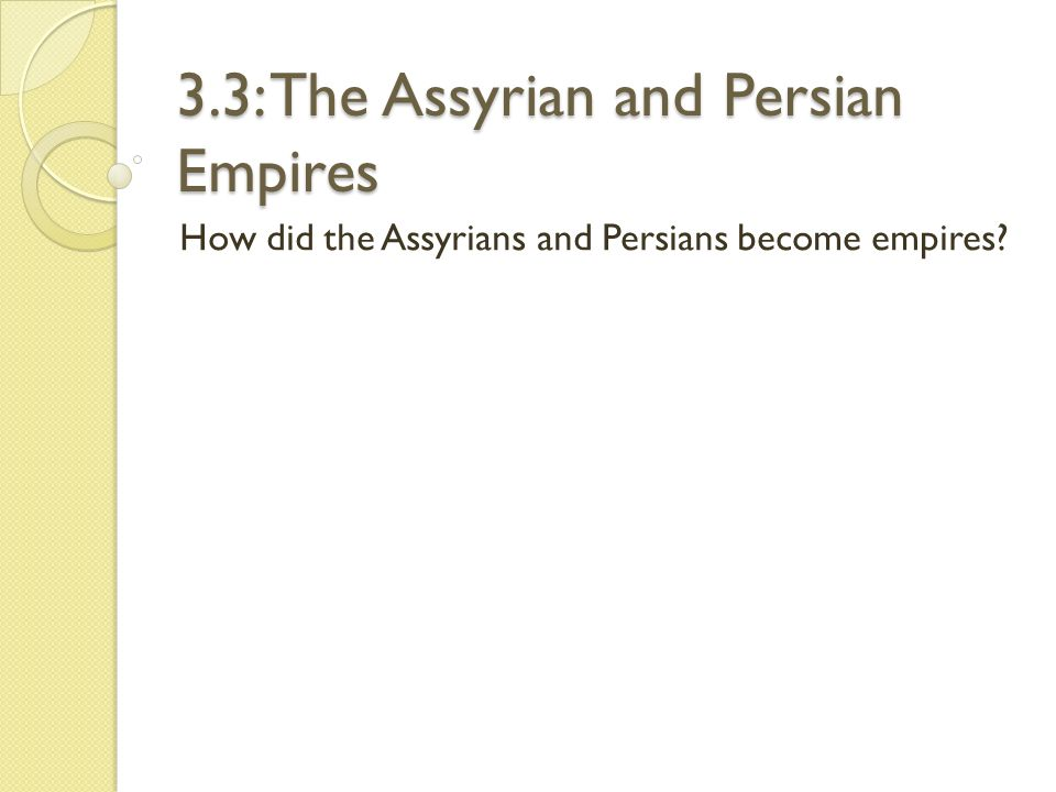 The Assyrian and Persian Empires Assyrian were fierce warriors (cavalry) Used iron weapons and tools