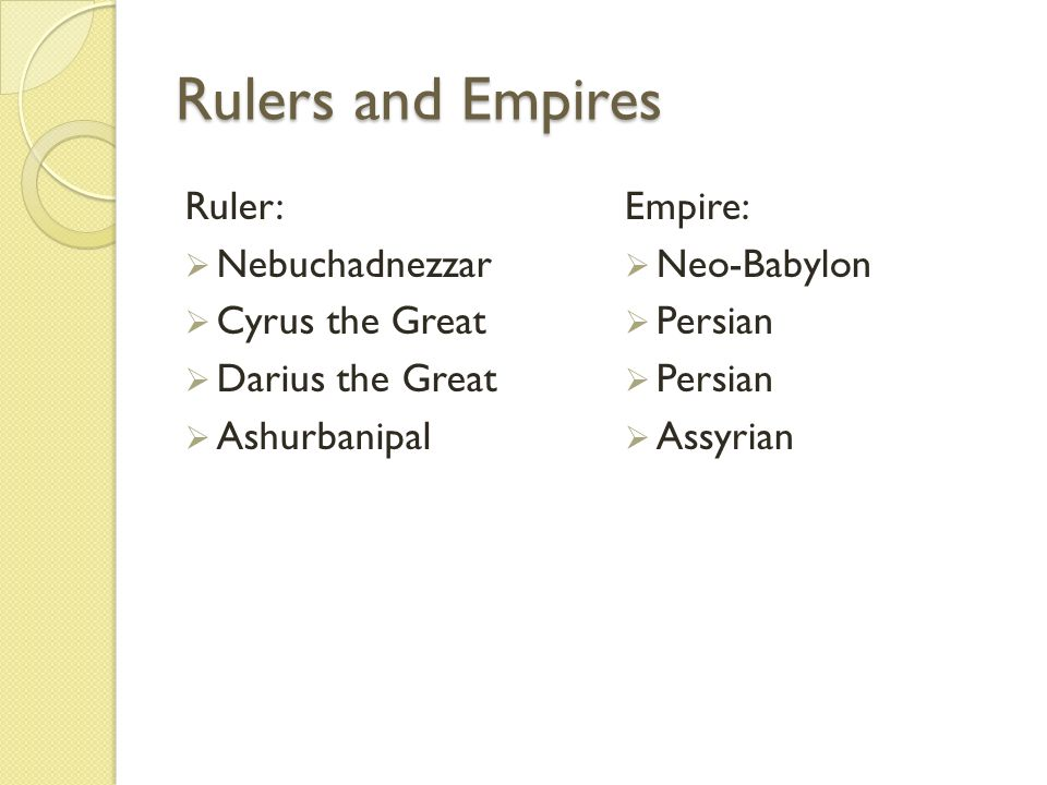 Rulers and Empires Ruler:  Nebuchadnezzar  Cyrus the Great  Darius the Great  Ashurbanipal Empire:  Neo-Babylon  Persian  Assyrian