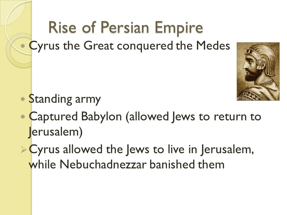 Rise of Persian Empire Cyrus the Great conquered the Medes Standing army Captured Babylon (allowed Jews to return to Jerusalem)  Cyrus allowed the Je
