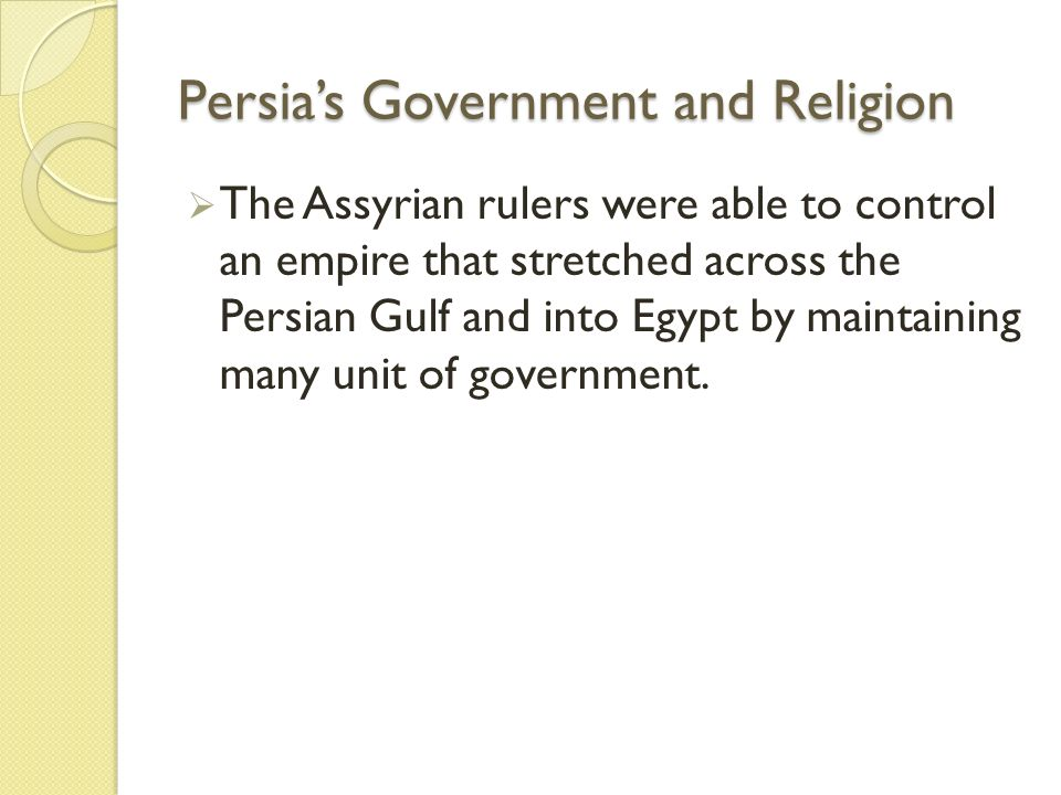 Persia's Government and Religion  The Assyrian rulers were able to control an empire that stretched across the Persian Gulf and into Egypt by maintai