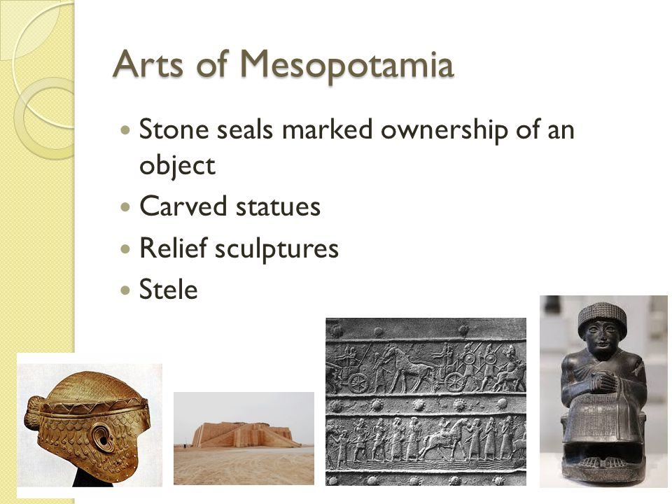 Arts of Mesopotamia Stone seals marked ownership of an object Carved statues Relief sculptures Stele