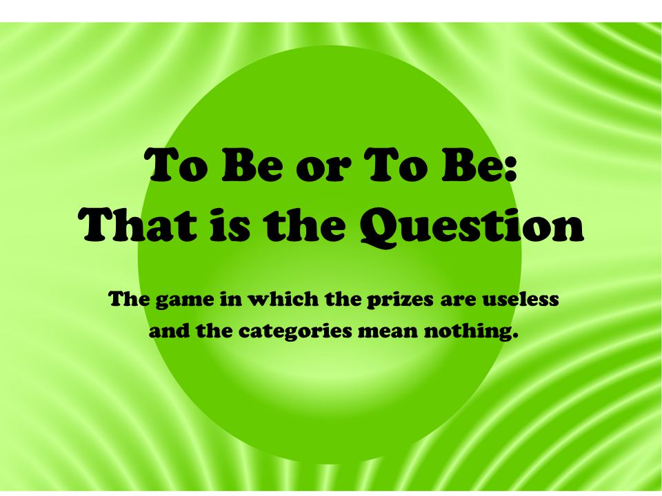 To Be or To Be: That is the Question The game in which the prizes are useless and the categories mean nothing.