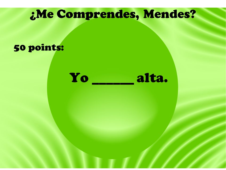 ¿Me Comprendes, Mendes? 50 points: Yo ______ alta.