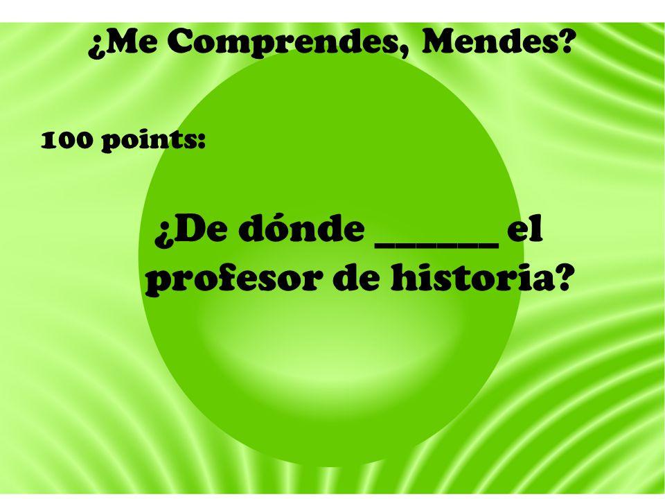 ¿Me Comprendes, Mendes? 100 points: ¿De dónde ______ el profesor de historia?