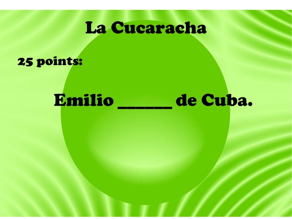 La Cucaracha 25 points: Emilio ______ de Cuba.