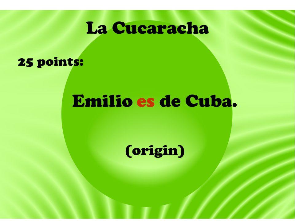 La Cucaracha 25 points: Emilio es de Cuba. (origin)