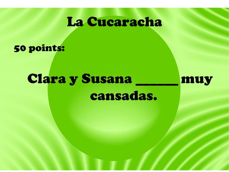 La Cucaracha 50 points: Clara y Susana ______ muy cansadas.
