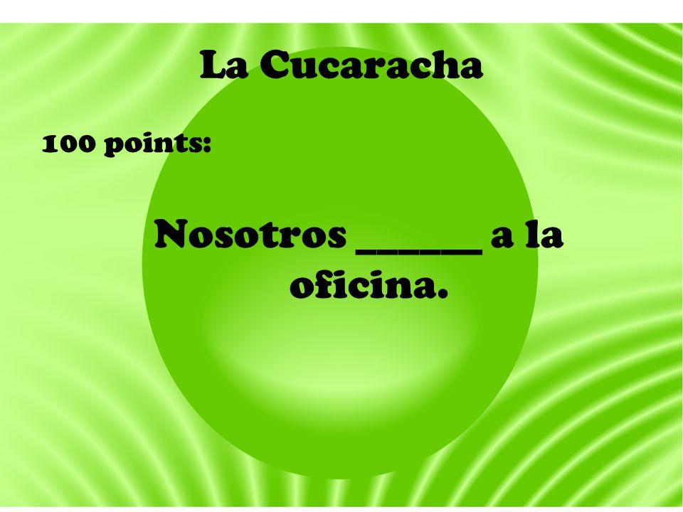 La Cucaracha 100 points: Nosotros ______ a la oficina.
