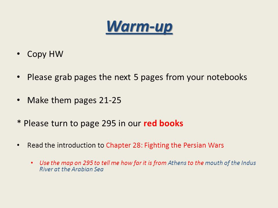 Warm-up Copy HW Please grab pages the next 5 pages from your notebooks Make them pages 21-25 * Please turn to page 295 in our red books Read the introduction to Chapter 28: Fighting the Persian Wars Use the map on 295 to tell me how far it is from Athens to the mouth of the Indus River at the Arabian Sea